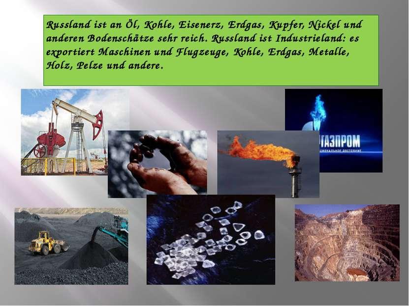 Russland ist an Öl, Kohle, Eisenerz, Erdgas, Kupfer, Nickel und anderen Boden...