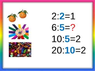 2:2=1 6:5=? 10:5=2 20:10=2