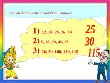 Среди данных чисел найдите лишнее 1) 12, 18, 25, 26, 34 2) 5, 15, 30, 45, 35 ...