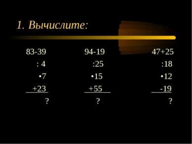 1. Вычислите: 83-39 94-19 47+25 : 4 :25 :18 •7 •15 •12 +23 +55 -19 ? ? ?
