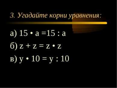 3. Угадайте корни уравнения: а) 15 • а =15 : а б) z + z = z • z в) у • 10 = у...