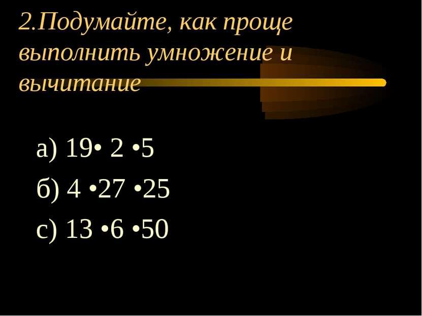 2.Подумайте, как проще выполнить умножение и вычитание а) 19• 2 •5 б) 4 •27 •...