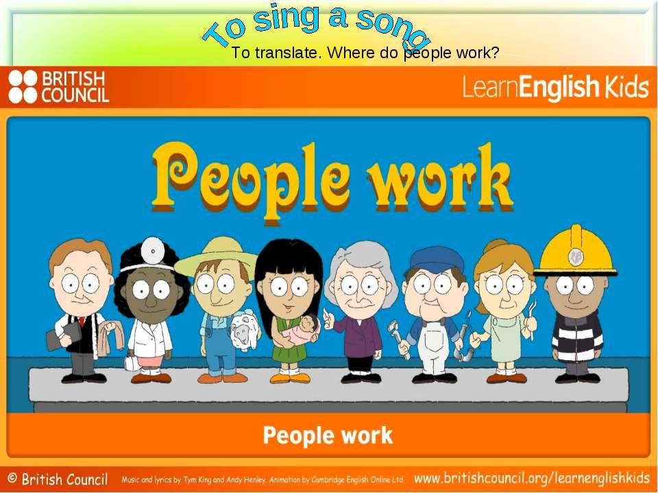 To translate. Where do people work?