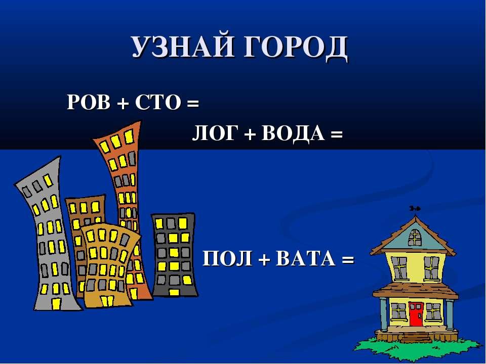 УЗНАЙ ГОРОД РОВ + СТО = ЛОГ + ВОДА = ПОЛ + ВАТА =