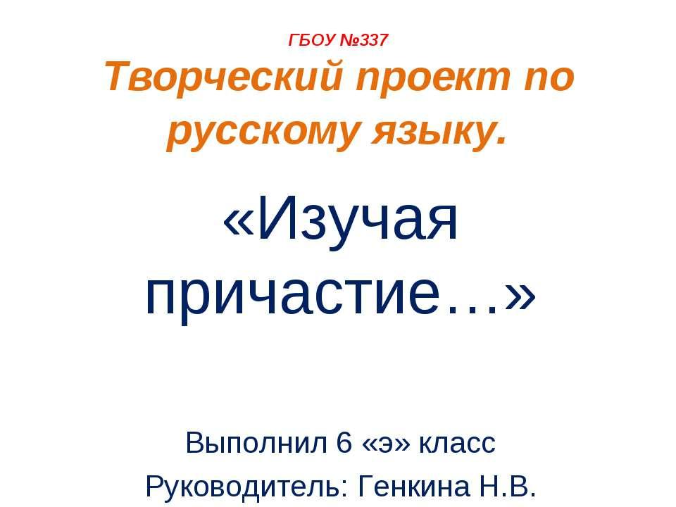 ГБОУ №337 Творческий проект по русскому языку. «Изучая причастие…» Выполнил 6...