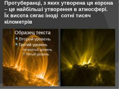 Протуберанці, з яких утворена ця корона – це найбільші утворення в атмосфері....