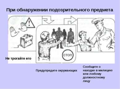 При обнаружении подозрительного предмета Предупредите окружающих Сообщите о н...