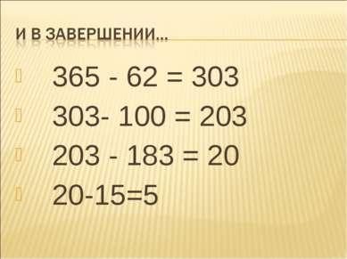 365 - 62 = 303 303- 100 = 203 203 - 183 = 20 20-15=5