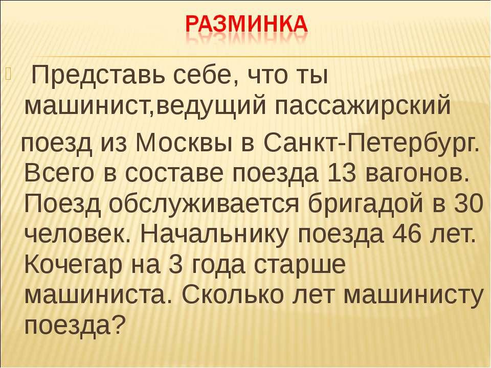 Представь себе, что ты машинист,ведущий пассажирский поезд из Москвы в Санкт-...