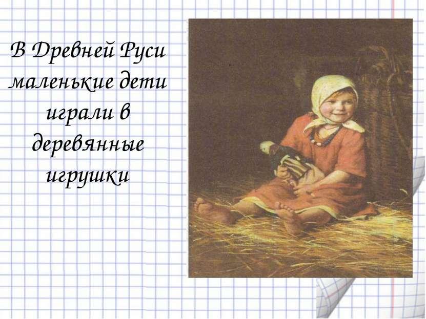 В Древней Руси маленькие дети играли в деревянные игрушки