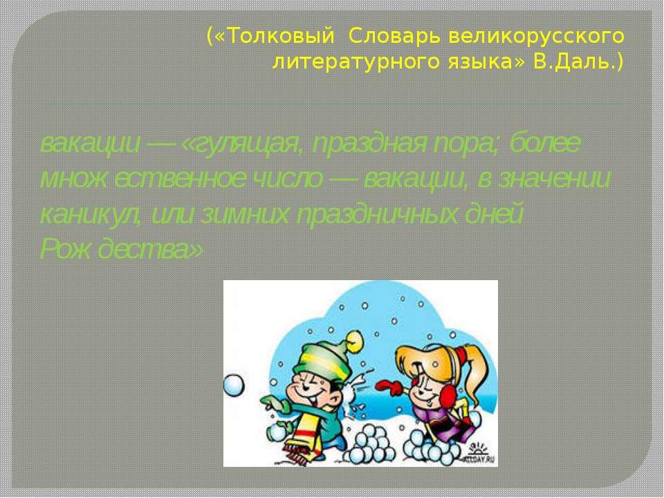 («Толковый Словарь великорусского литературного языка» В.Даль.) вакации — «гу...