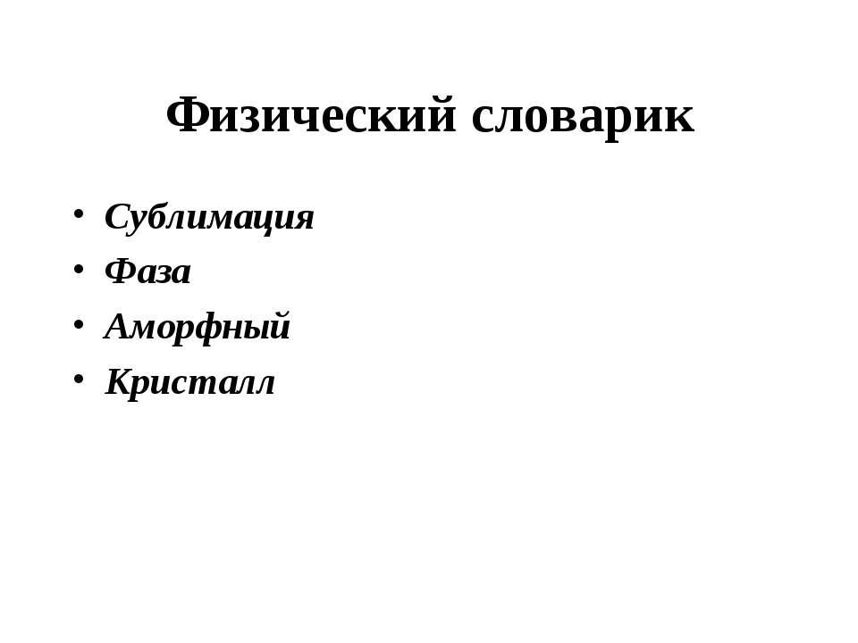 Физический словарик Сублимация Фаза Аморфный Кристалл