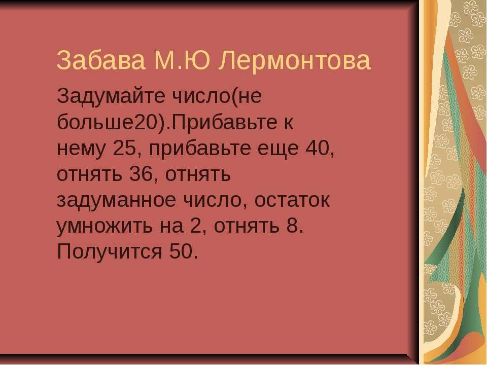 Забава М.Ю Лермонтова Задумайте число(не больше20).Прибавьте к нему 25, приба...