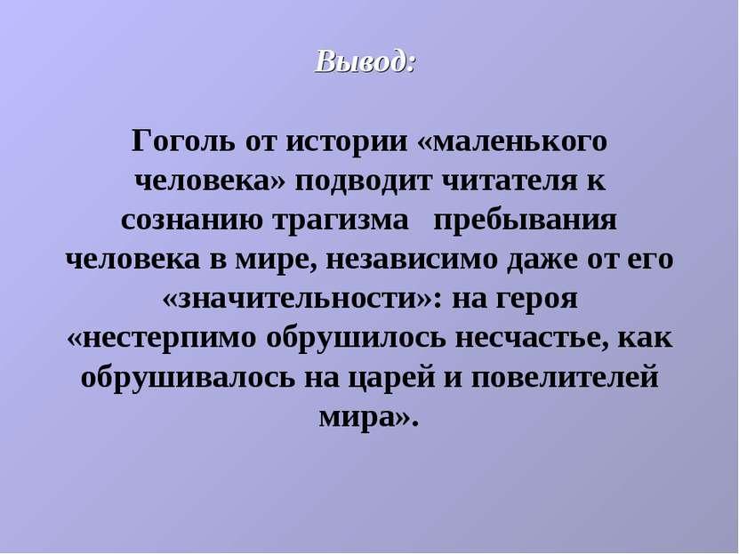 Вывод: Гоголь от истории «маленького человека» подводит читателя к сознанию т...