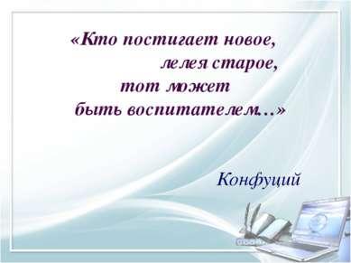 «Кто постигает новое, лелея старое, тот может быть воспитателем…» Конфуций