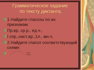 Грамматическое задание по тексту диктанта. 1.Найдите глаголы по их признакам:...