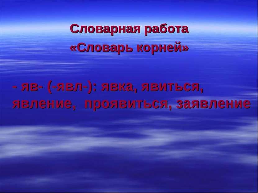Словарная работа «Словарь корней» - яв- (-явл-): явка, явиться, явление, проя...