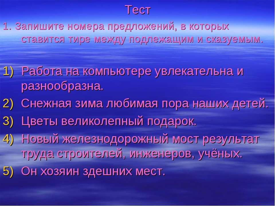 Тест 1. Запишите номера предложений, в которых ставится тире между подлежащим...