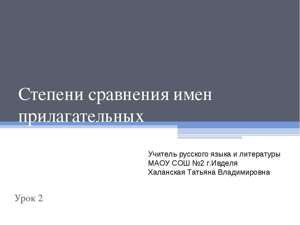 Степени сравнения имен прилагательных Урок 2 Учитель русского языка и литерат...