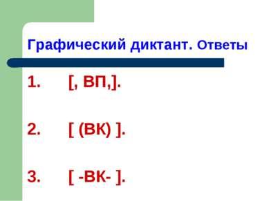Графический диктант. Ответы 1. [, ВП,]. 2. [ (ВК) ]. 3. [ -ВК- ].