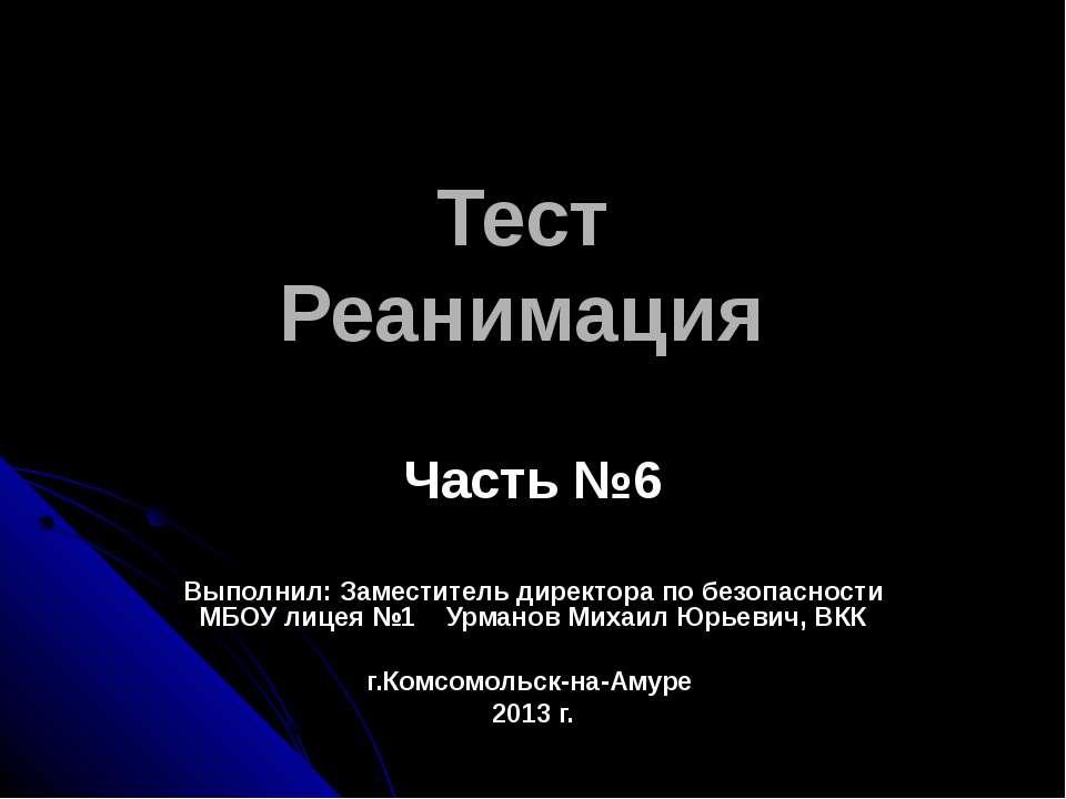Тест Реанимация Часть №6 Выполнил: Заместитель директора по безопасности МБОУ...