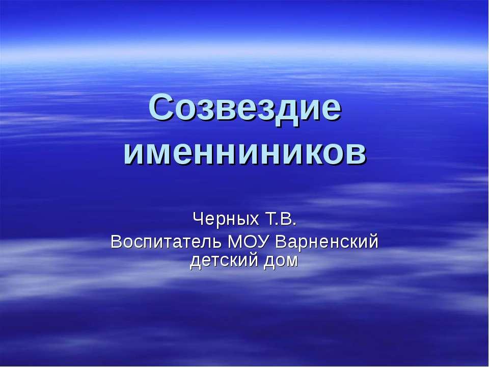 Созвездие именниников Черных Т.В. Воспитатель МОУ Варненский детский дом