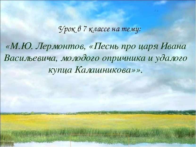 Урок в 7 классе на тему: «М.Ю. Лермонтов, «Песнь про царя Ивана Васильевича, ...