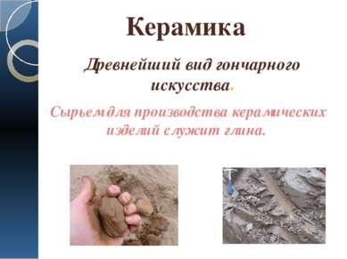 Керамика Сырьем для производства керамических изделий служит глина. Древнейши...