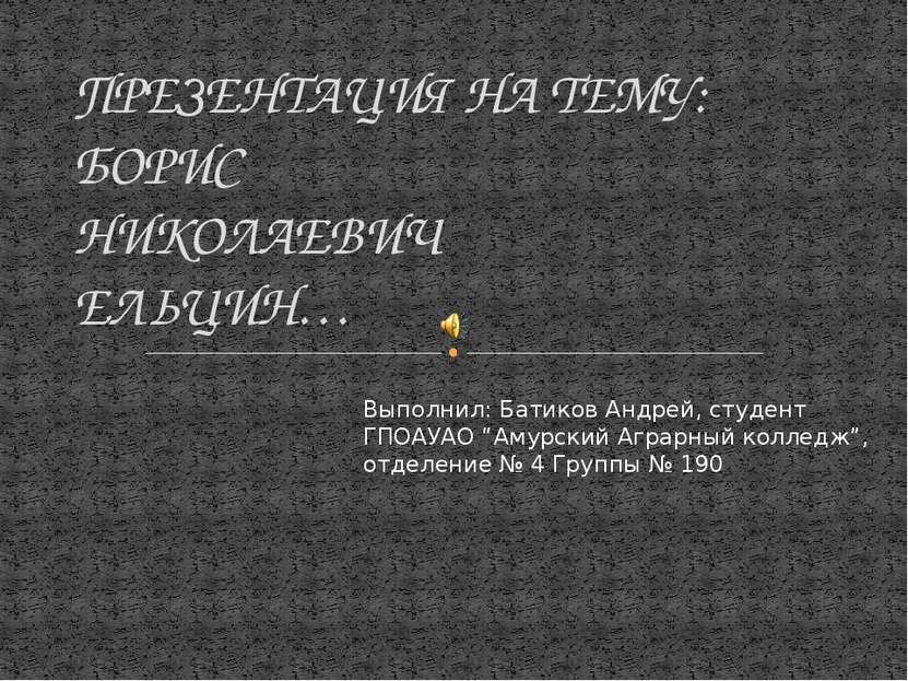 ПРЕЗЕНТАЦИЯ НА ТЕМУ: БОРИС НИКОЛАЕВИЧ ЕЛЬЦИН… Выполнил: Батиков Андрей, студе...