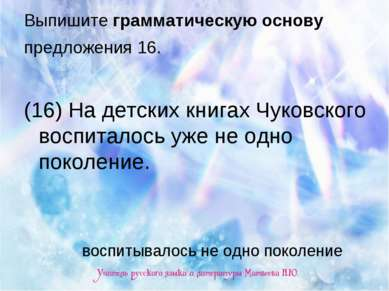 Выпишите грамматическую основу предложения 16. (16) На детских книгах Чуковск...