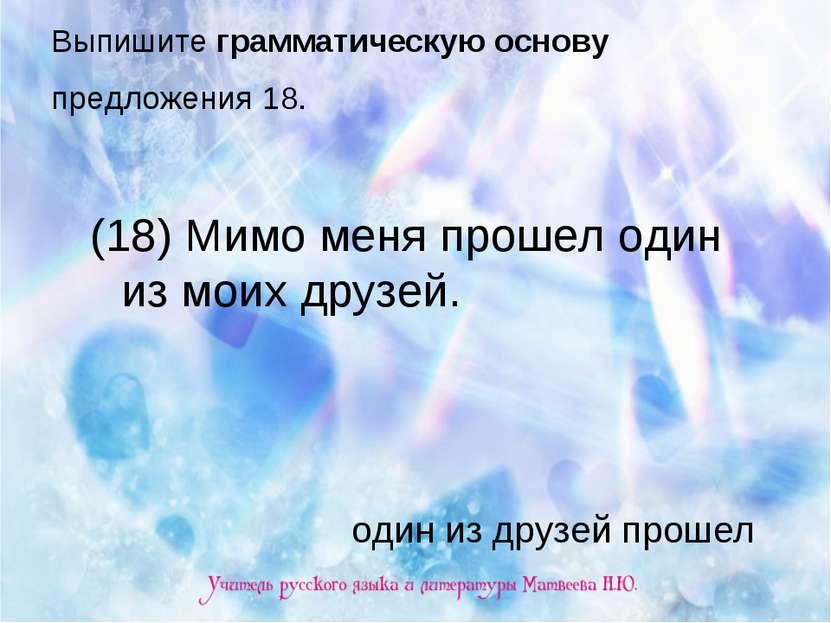 Выпишите грамматическую основу предложения 18. (18) Мимо меня прошел один из ...