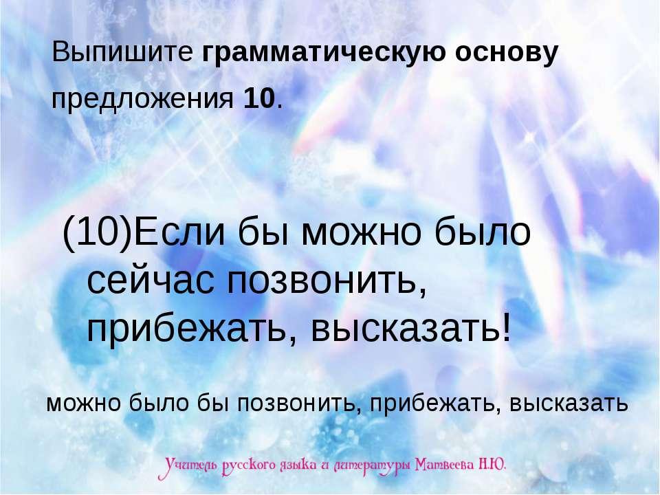 Выпишите грамматическую основу предложения 10. (10)Если бы можно было сейчас ...