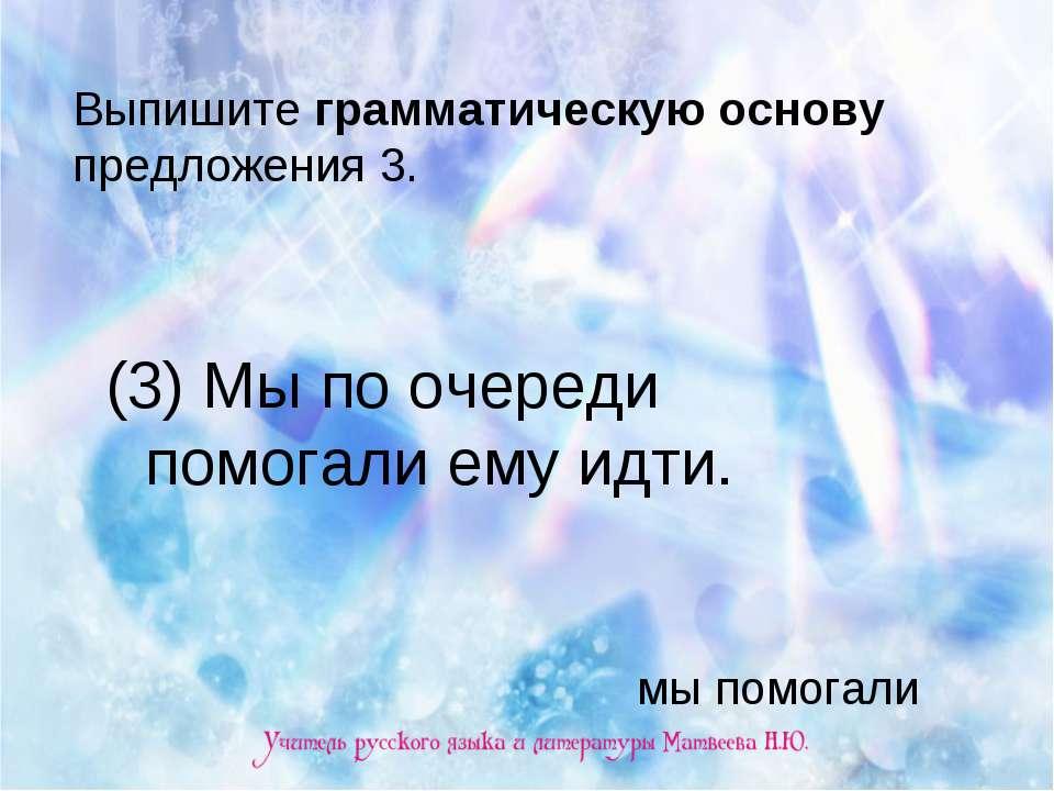 Выпишите грамматическую основу предложения 3. (3) Мы по очереди помогали ему ...