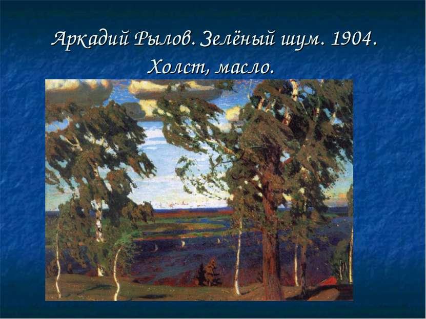 Аркадий Рылов. Зелёный шум. 1904. Холст, масло.