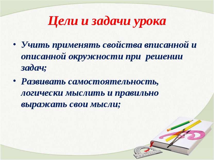 Цели и задачи урока Учить применять свойства вписанной и описанной окружности...