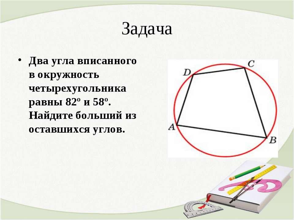 Задача Два угла вписанного в окружность четырехугольника равны 82º и 58º. Най...