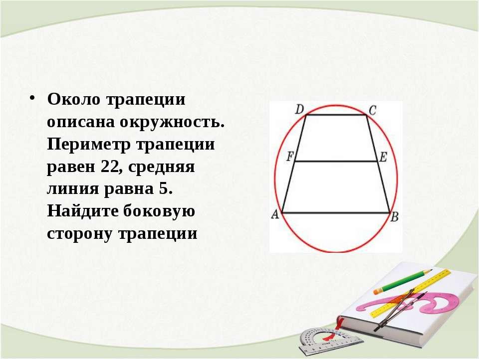 Около трапеции описана окружность. Периметр трапеции равен 22, средняя линия ...