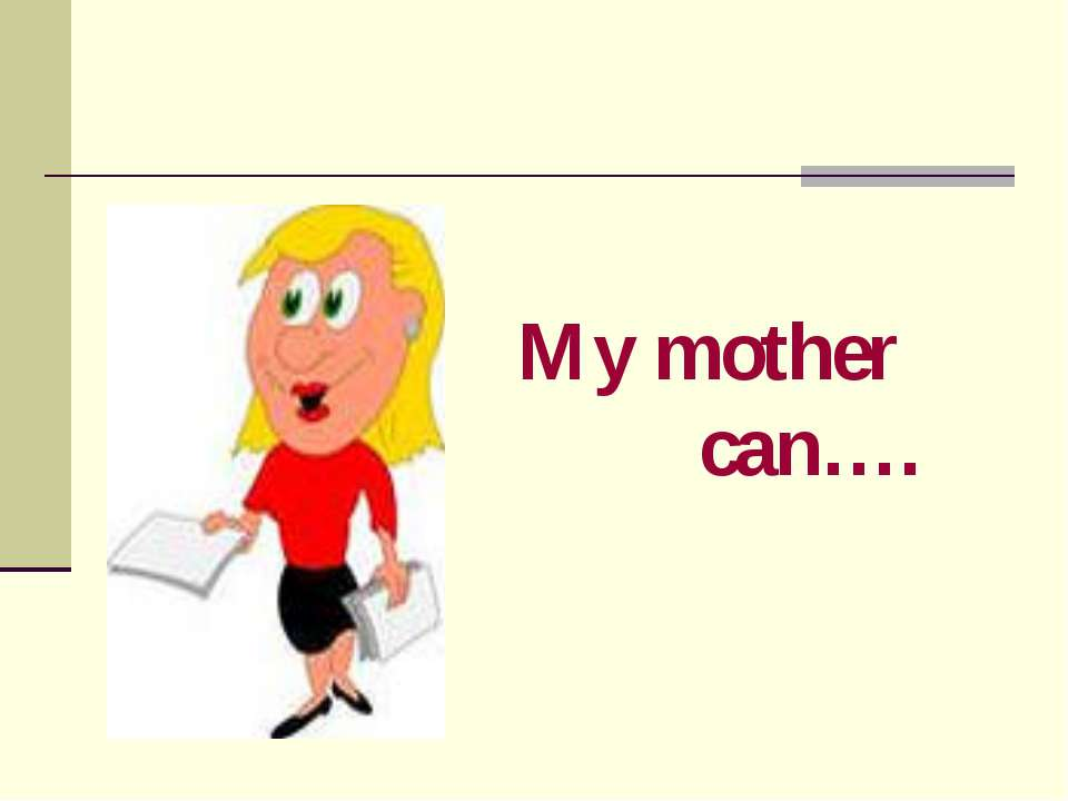 My mother can….
