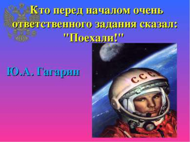 """Кто перед началом очень ответственного задания сказал: """"Поехали!"""" Ю.А. Гагарин"""