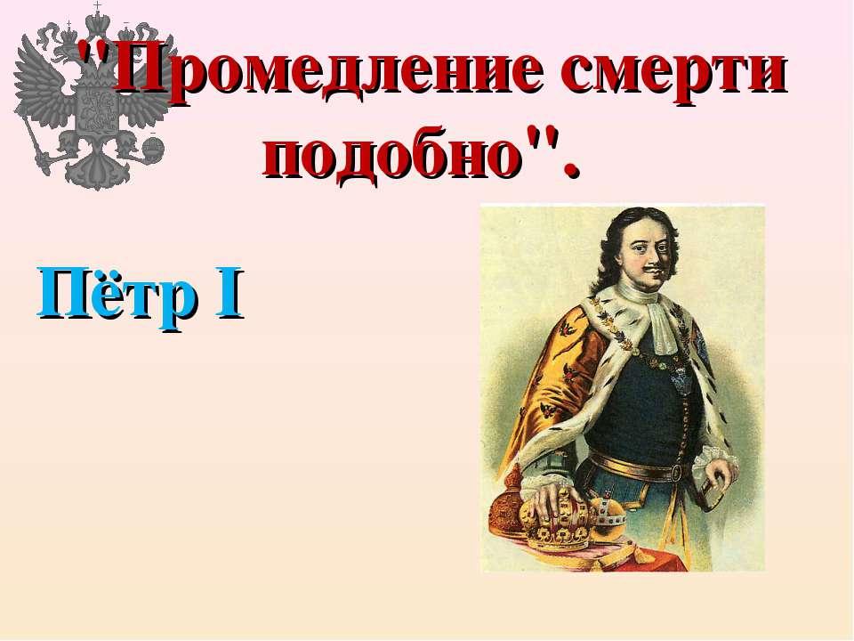 """Промедление смерти подобно"". Пётр I"