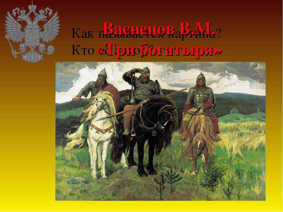 Как называется картина? Кто её автор? Васнецов В.М. «Три богатыря»
