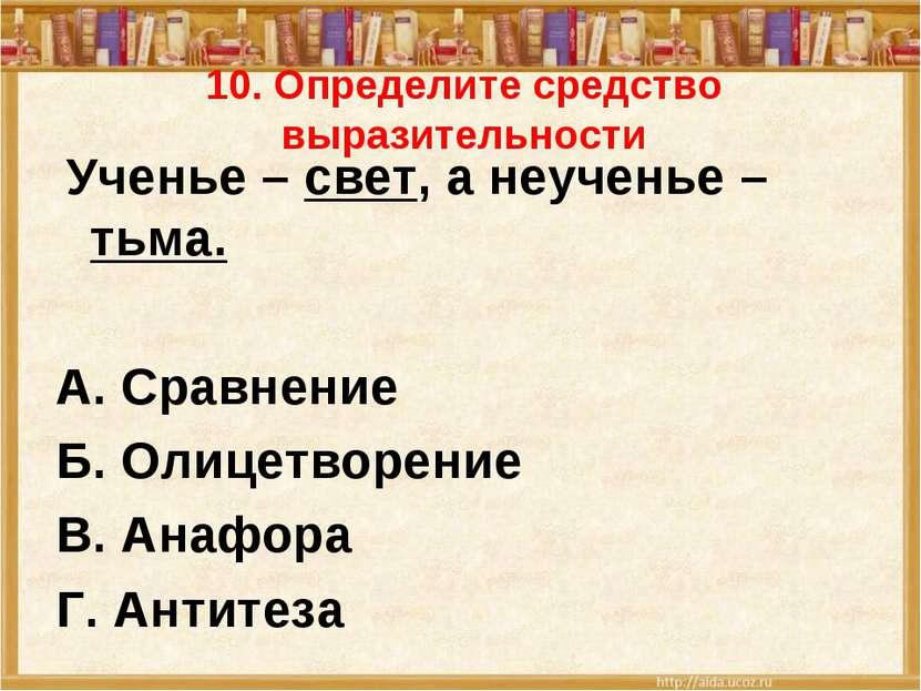 10. Определите средство выразительности Ученье – свет, а неученье – тьма. А. ...