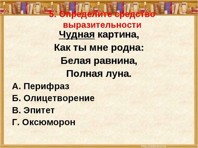 5. Определите средство выразительности Чудная картина, Как ты мне родна: Бела...