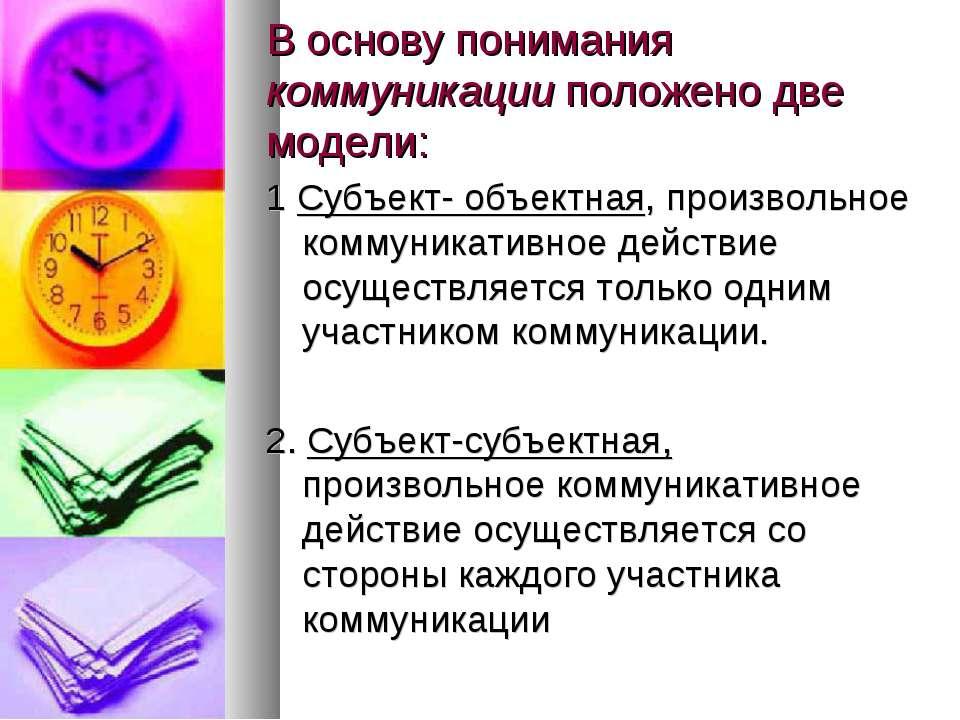 В основу понимания коммуникации положено две модели: 1 Субъект- объектная, пр...