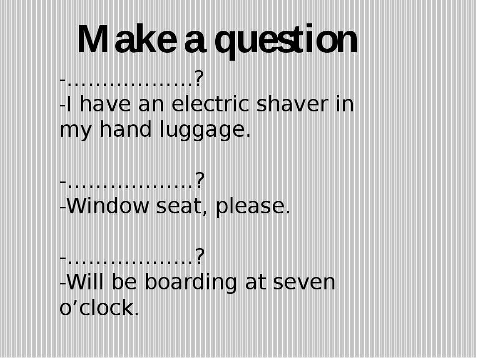 -………………? -I have an electric shaver in my hand luggage. -………………? -Window seat...