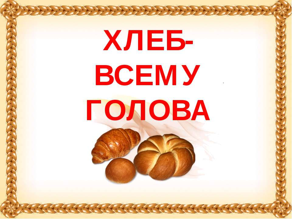 ХЛЕБ- ВСЕМУ ГОЛОВА