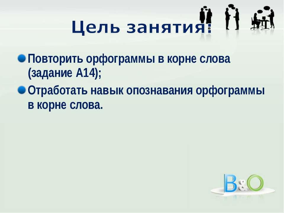 Повторить орфограммы в корне слова (задание А14); Отработать навык опознавани...