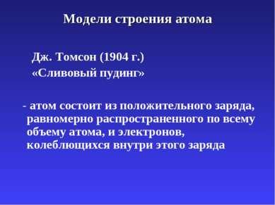 Модели строения атома Дж. Томсон (1904 г.) «Сливовый пудинг» - атом состоит и...
