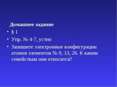Домашнее задание § 1 Упр. № 4-7, устно Запишите электронные конфигурации атом...