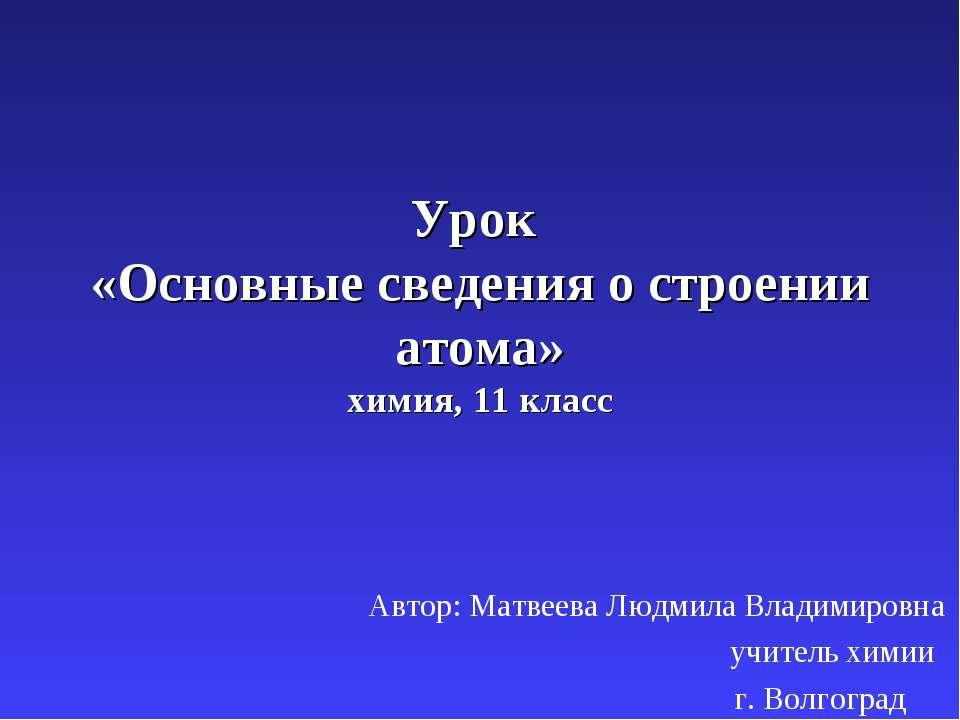 Урок «Основные сведения о строении атома» химия, 11 класс Автор: Матвеева Люд...